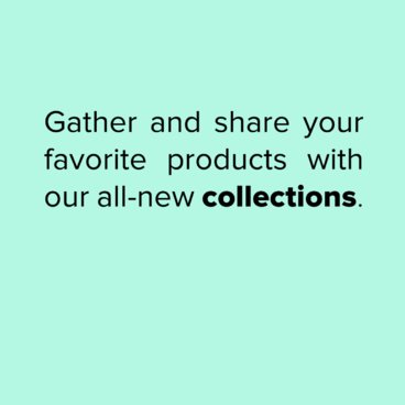 Gather and Share Your Favorite Products with Our All-New Collections